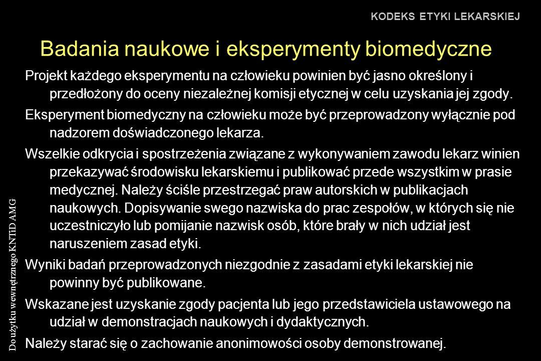 Do użytku wewnętrznego KNTiD AMG Badania naukowe i eksperymenty biomedyczne KODEKS ETYKI LEKARSKIEJ Projekt każdego eksperymentu na człowieku powinien być jasno określony i przedłożony do oceny niezależnej komisji etycznej w celu uzyskania jej zgody.