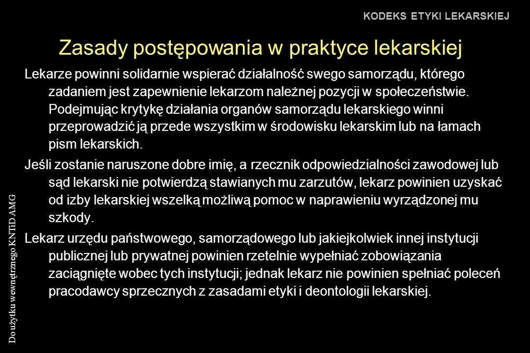 Do użytku wewnętrznego KNTiD AMG Zasady postępowania w praktyce lekarskiej KODEKS ETYKI LEKARSKIEJ Lekarze powinni solidarnie wspierać działalność swego samorządu, którego zadaniem jest zapewnienie lekarzom należnej pozycji w społeczeństwie.
