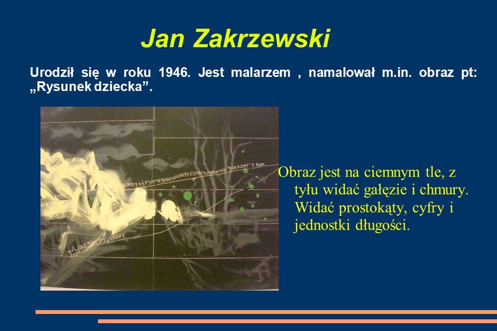 Jan Zakrzewski Urodził się w roku 1946.Jest malarzem, namalował m.in.