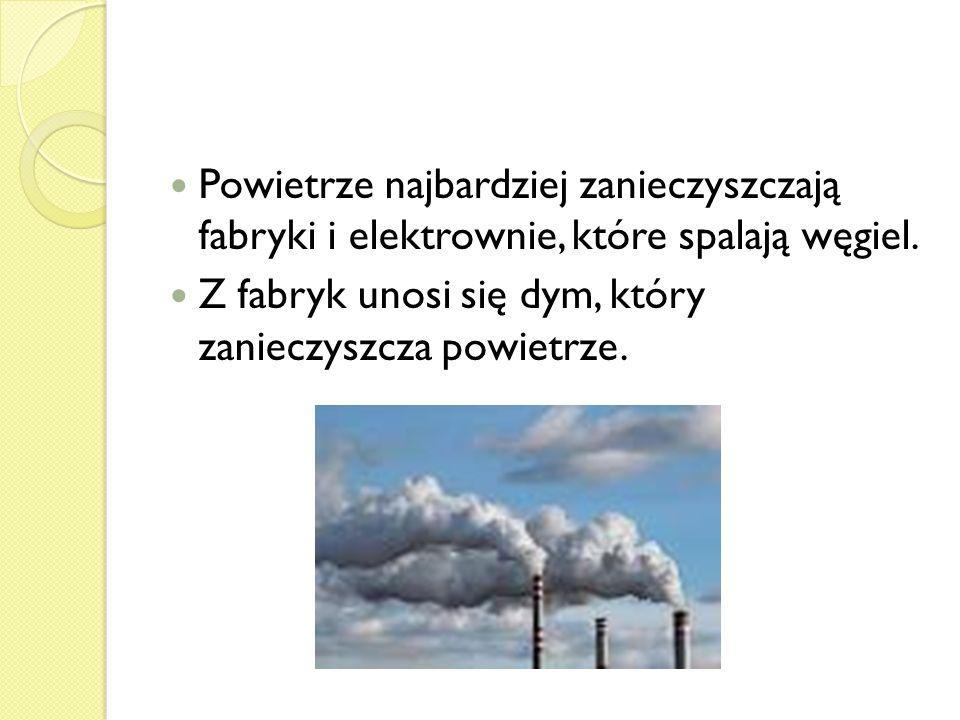 Powietrze najbardziej zanieczyszczają fabryki i elektrownie, które spalają węgiel. Z fabryk unosi się dym, który zanieczyszcza powietrze.