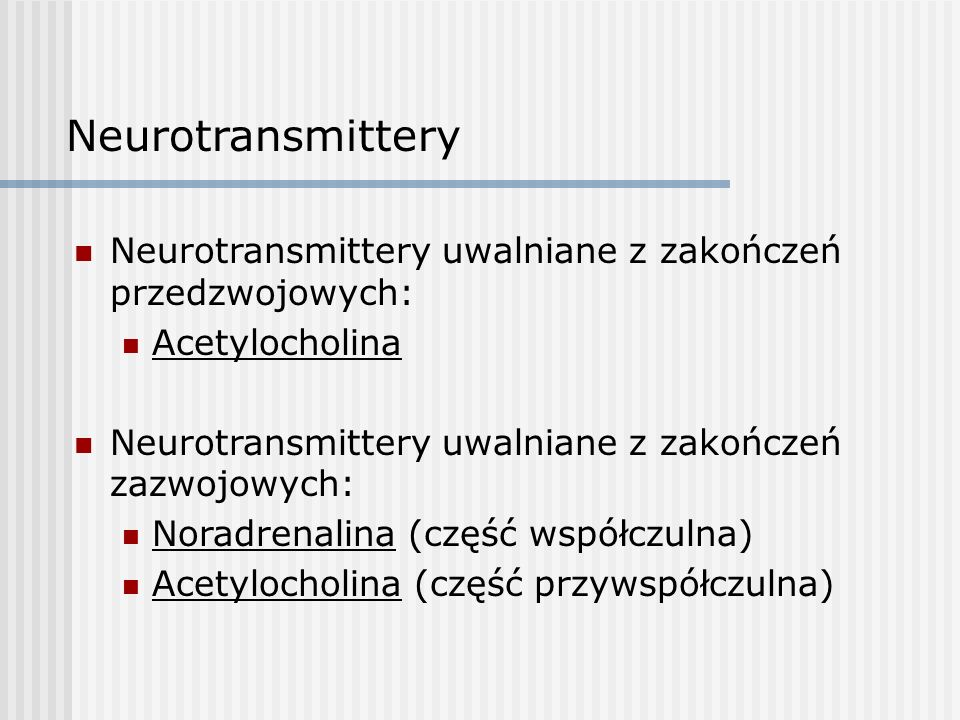 Neurotransmittery Neurotransmittery uwalniane z zakończeń przedzwojowych: Acetylocholina Neurotransmittery uwalniane z zakończeń zazwojowych: Noradrenalina (część współczulna) Acetylocholina (część przywspółczulna)