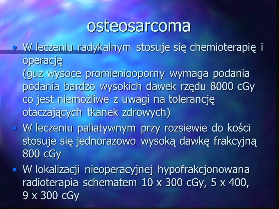 osteosarcoma W leczeniu radykalnym stosuje się chemioterapię i operację (guz wysoce promieniooporny wymaga podania podania bardzo wysokich dawek rzędu 8000 cGy co jest niemożliwe z uwagi na tolerancję otaczających tkanek zdrowych)W leczeniu radykalnym stosuje się chemioterapię i operację (guz wysoce promieniooporny wymaga podania podania bardzo wysokich dawek rzędu 8000 cGy co jest niemożliwe z uwagi na tolerancję otaczających tkanek zdrowych) W leczeniu paliatywnym przy rozsiewie do kości stosuje się jednorazowo wysoką dawkę frakcyjną 800 cGyW leczeniu paliatywnym przy rozsiewie do kości stosuje się jednorazowo wysoką dawkę frakcyjną 800 cGy W lokalizacji nieoperacyjnej hypofrakcjonowana radioterapia schematem 10 x 300 cGy, 5 x 400, 9 x 300 cGyW lokalizacji nieoperacyjnej hypofrakcjonowana radioterapia schematem 10 x 300 cGy, 5 x 400, 9 x 300 cGy