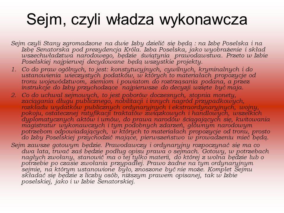 Sejm, czyli władza wykonawcza Sejm czyli Stany zgromadzone na dwie Izby dzielić się będą : na Izbę Poselska i na Izbę Senatorska pod prezydencja Króla.
