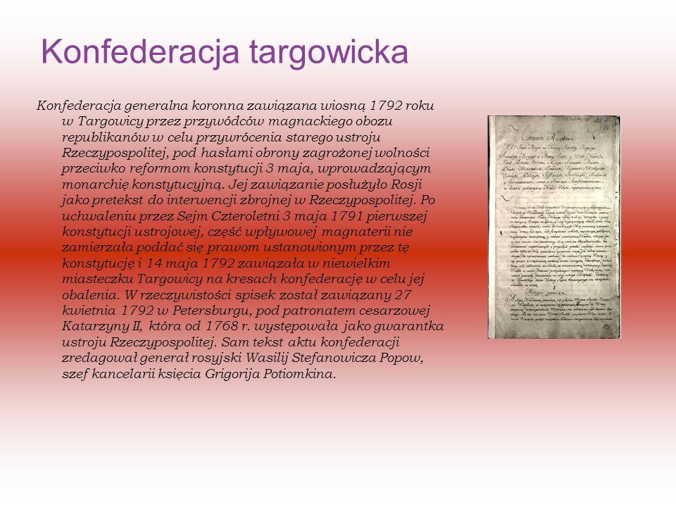 Konfederacja targowicka Konfederacja generalna koronna zawiązana wiosną 1792 roku w Targowicy przez przywódców magnackiego obozu republikanów w celu przywrócenia starego ustroju Rzeczypospolitej, pod hasłami obrony zagrożonej wolności przeciwko reformom konstytucji 3 maja, wprowadzającym monarchię konstytucyjną.