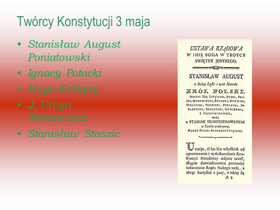 Twórcy Konstytucji 3 maja Stanisław August Poniatowski Ignacy Potocki Hugo Kołłątaj J.