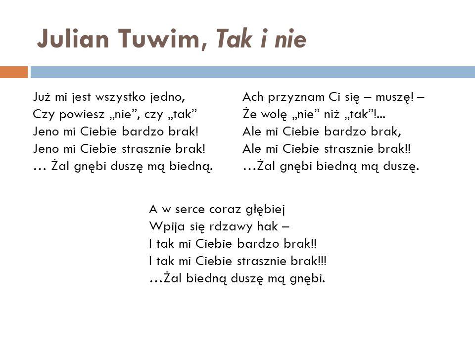 """Julian Tuwim, Tak i nie Już mi jest wszystko jedno, Czy powiesz """"nie"""", czy """"tak"""" Jeno mi Ciebie bardzo brak! Jeno mi Ciebie strasznie brak! … Żal gnęb"""