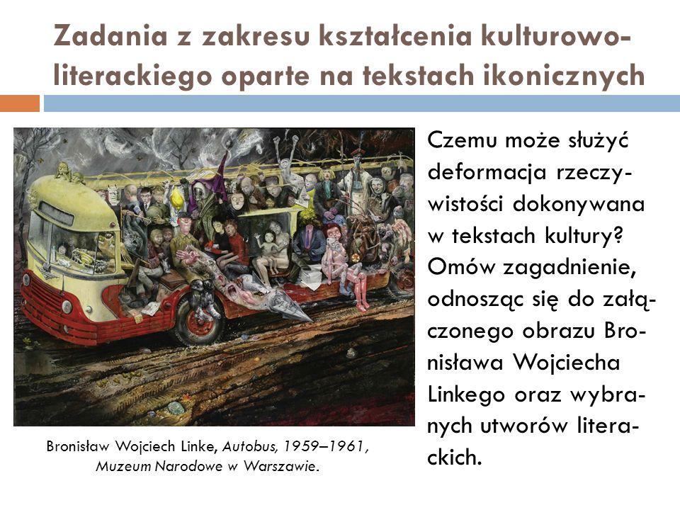 Zadania z zakresu kształcenia kulturowo- literackiego oparte na tekstach ikonicznych Czemu może służyć deformacja rzeczy- wistości dokonywana w tekstach kultury.