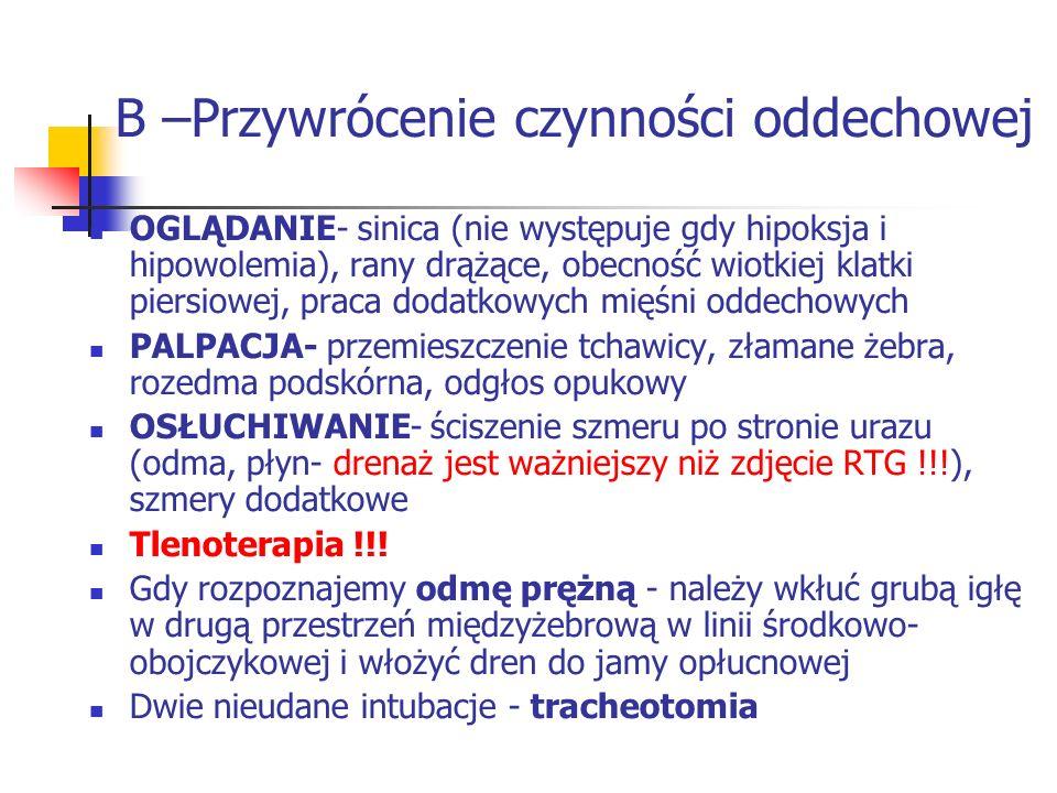 B –Przywrócenie czynności oddechowej OGLĄDANIE- sinica (nie występuje gdy hipoksja i hipowolemia), rany drążące, obecność wiotkiej klatki piersiowej, praca dodatkowych mięśni oddechowych PALPACJA- przemieszczenie tchawicy, złamane żebra, rozedma podskórna, odgłos opukowy OSŁUCHIWANIE- ściszenie szmeru po stronie urazu (odma, płyn- drenaż jest ważniejszy niż zdjęcie RTG !!!), szmery dodatkowe Tlenoterapia !!.