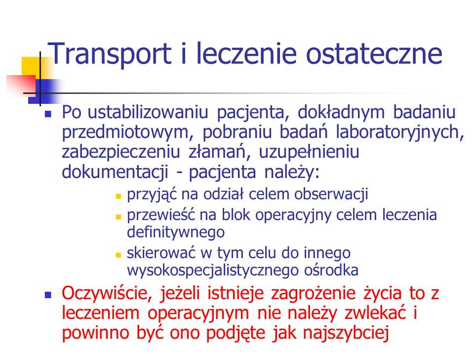 Transport i leczenie ostateczne Po ustabilizowaniu pacjenta, dokładnym badaniu przedmiotowym, pobraniu badań laboratoryjnych, zabezpieczeniu złamań, uzupełnieniu dokumentacji - pacjenta należy: przyjąć na odział celem obserwacji przewieść na blok operacyjny celem leczenia definitywnego skierować w tym celu do innego wysokospecjalistycznego ośrodka Oczywiście, jeżeli istnieje zagrożenie życia to z leczeniem operacyjnym nie należy zwlekać i powinno być ono podjęte jak najszybciej