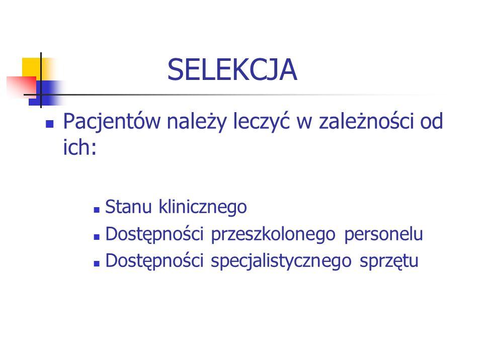 SELEKCJA Pacjentów należy leczyć w zależności od ich: Stanu klinicznego Dostępności przeszkolonego personelu Dostępności specjalistycznego sprzętu