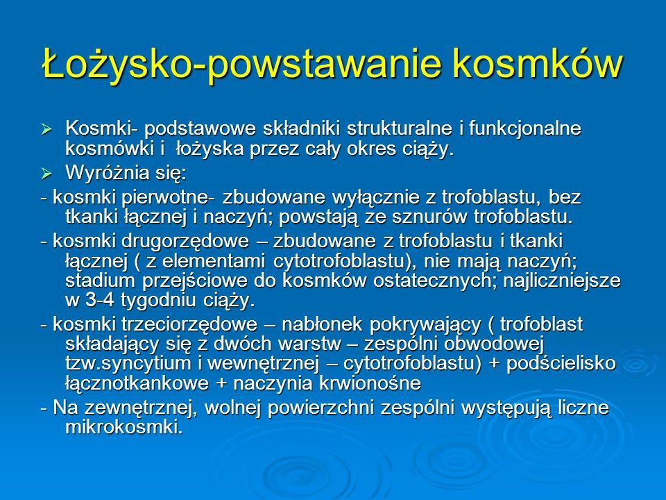 Łożysko-powstawanie kosmków  Kosmki- podstawowe składniki strukturalne i funkcjonalne kosmówki i łożyska przez cały okres ciąży.