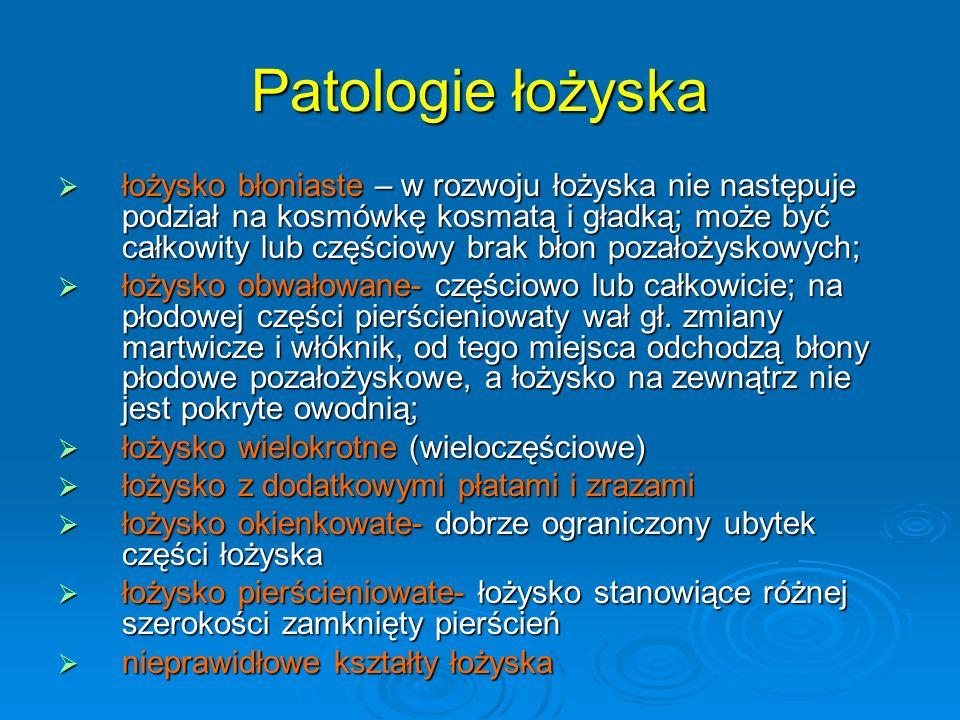 Patologie łożyska  łożysko błoniaste – w rozwoju łożyska nie następuje podział na kosmówkę kosmatą i gładką; może być całkowity lub częściowy brak błon pozałożyskowych;  łożysko obwałowane- częściowo lub całkowicie; na płodowej części pierścieniowaty wał gł.