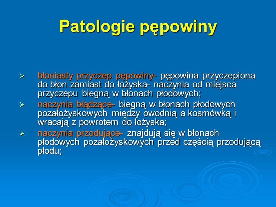 Patologie pępowiny  błoniasty przyczep pępowiny- pępowina przyczepiona do błon zamiast do łożyska- naczynia od miejsca przyczepu biegną w błonach płodowych;  naczynia błądzące- biegną w błonach płodowych pozałożyskowych między owodnią a kosmówką i wracają z powrotem do łożyska;  naczynia przodujące- znajdują się w błonach płodowych pozałożyskowych przed częścią przodującą płodu;