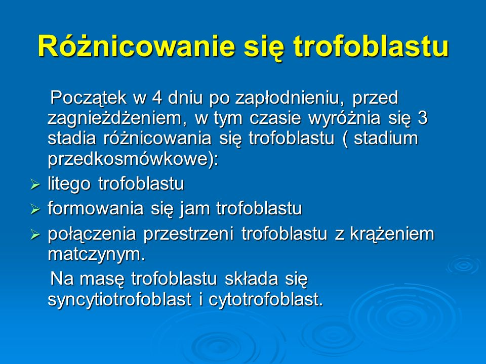 Różnicowanie się trofoblastu Początek w 4 dniu po zapłodnieniu, przed zagnieżdżeniem, w tym czasie wyróżnia się 3 stadia różnicowania się trofoblastu ( stadium przedkosmówkowe): Początek w 4 dniu po zapłodnieniu, przed zagnieżdżeniem, w tym czasie wyróżnia się 3 stadia różnicowania się trofoblastu ( stadium przedkosmówkowe):  litego trofoblastu  formowania się jam trofoblastu  połączenia przestrzeni trofoblastu z krążeniem matczynym.