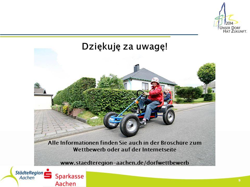 9 Alle Informationen finden Sie auch in der Broschüre zum Wettbewerb oder auf der Internetseite www.staedteregion-aachen.de/dorfwettbewerb Dziękuję za uwagę!