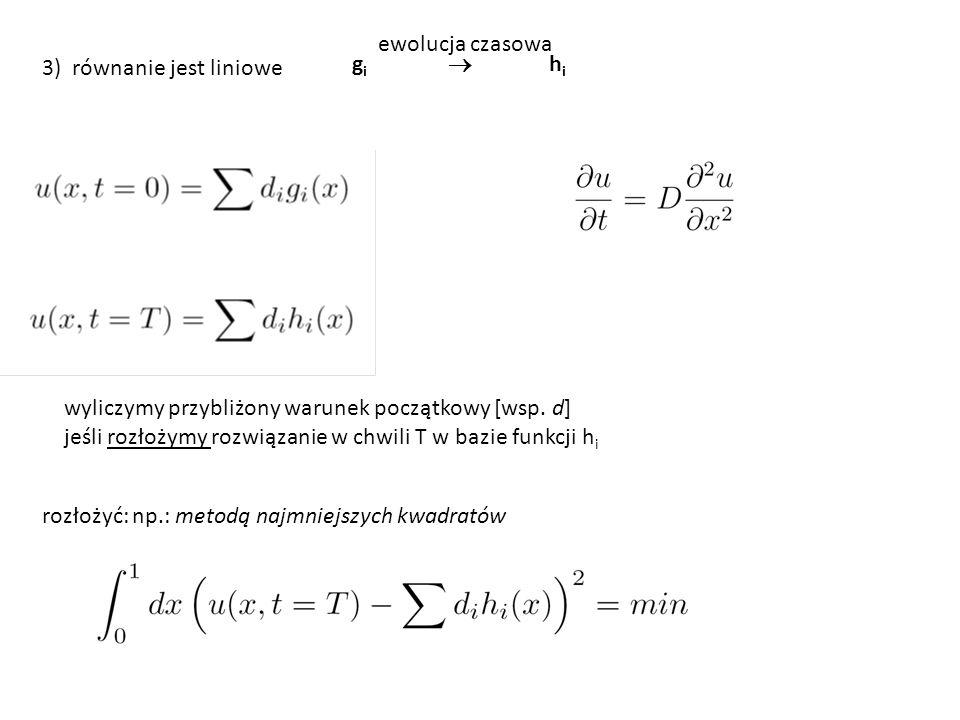 3) równanie jest liniowe g i  h i ewolucja czasowa wyliczymy przybliżony warunek początkowy [wsp. d] jeśli rozłożymy rozwiązanie w chwili T w bazie f