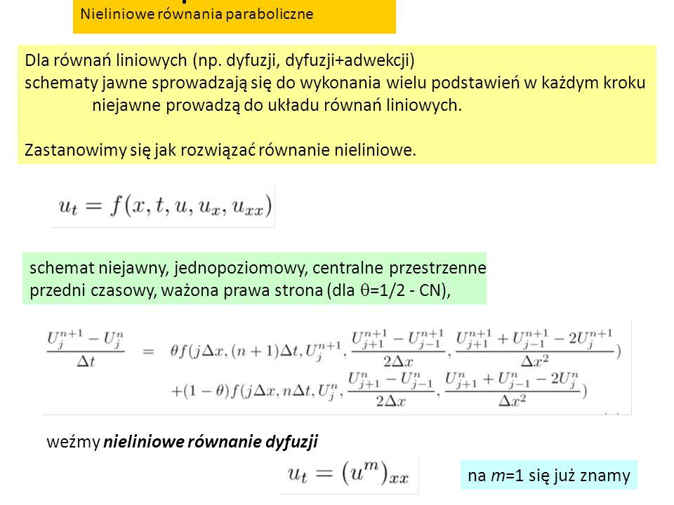Nieliniowe równania paraboliczne Dla równań liniowych (np. dyfuzji, dyfuzji+adwekcji) schematy jawne sprowadzają się do wykonania wielu podstawień w k