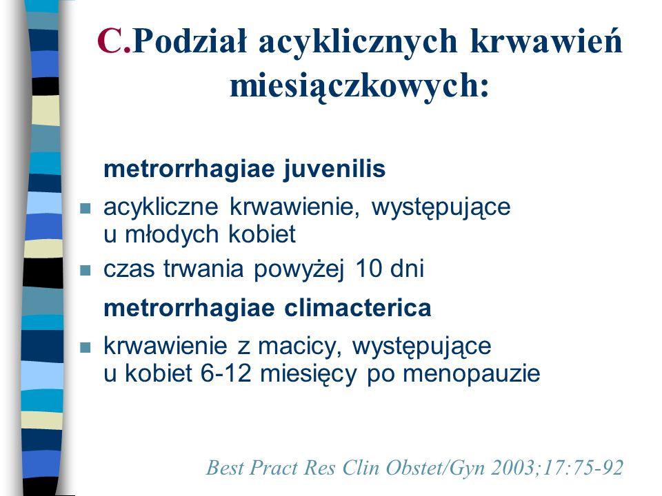 C.Podział acyklicznych krwawień miesiączkowych: n metrorrhagiae juvenilis n acykliczne krwawienie, występujące u młodych kobiet n czas trwania powyżej