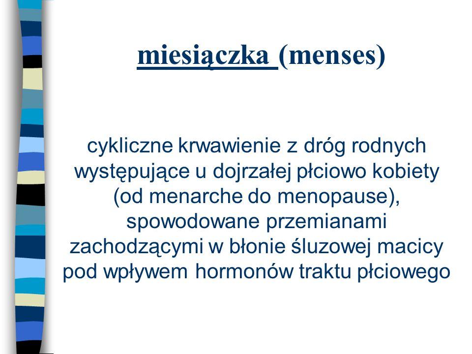miesiączka (menses) n cykliczne krwawienie z dróg rodnych występujące u dojrzałej płciowo kobiety (od menarche do menopause), spowodowane przemianami