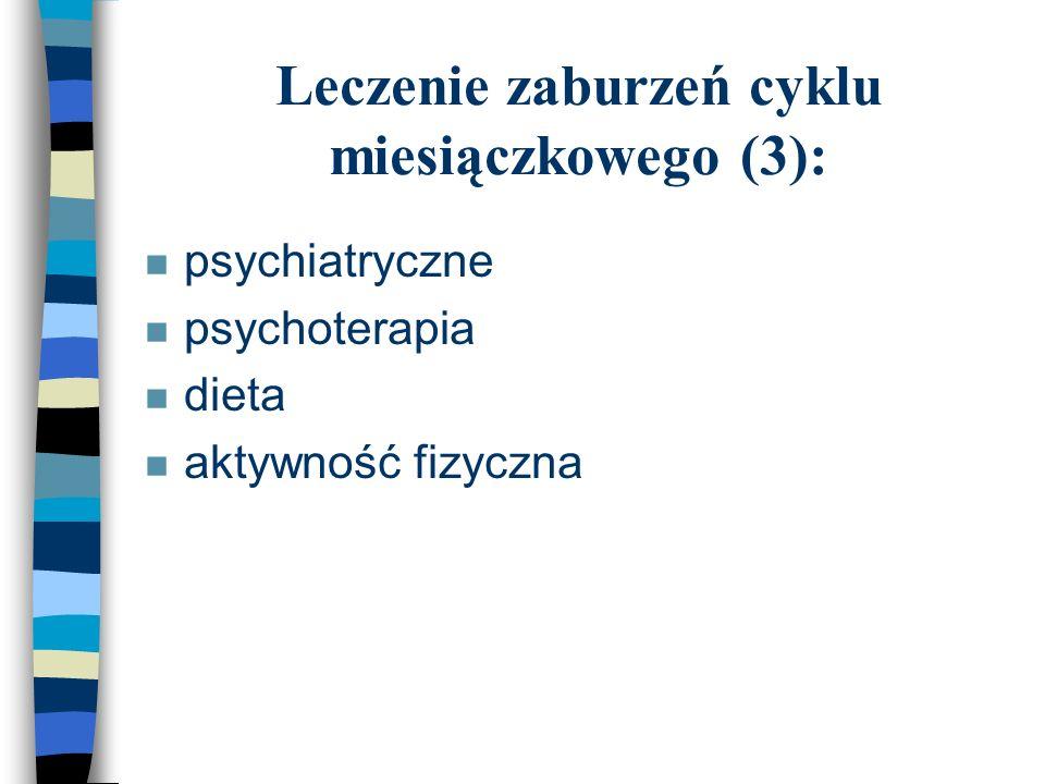 Leczenie zaburzeń cyklu miesiączkowego (3): n psychiatryczne n psychoterapia n dieta n aktywność fizyczna