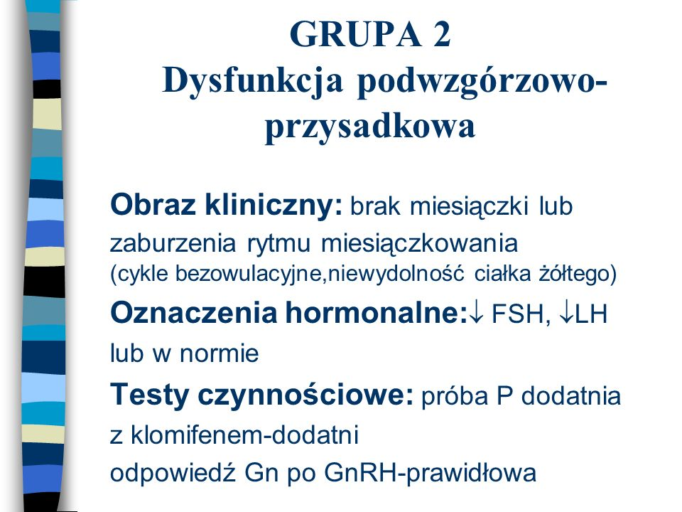 GRUPA 2 Dysfunkcja podwzgórzowo- przysadkowa n Obraz kliniczny: brak miesiączki lub zaburzenia rytmu miesiączkowania (cykle bezowulacyjne,niewydolność