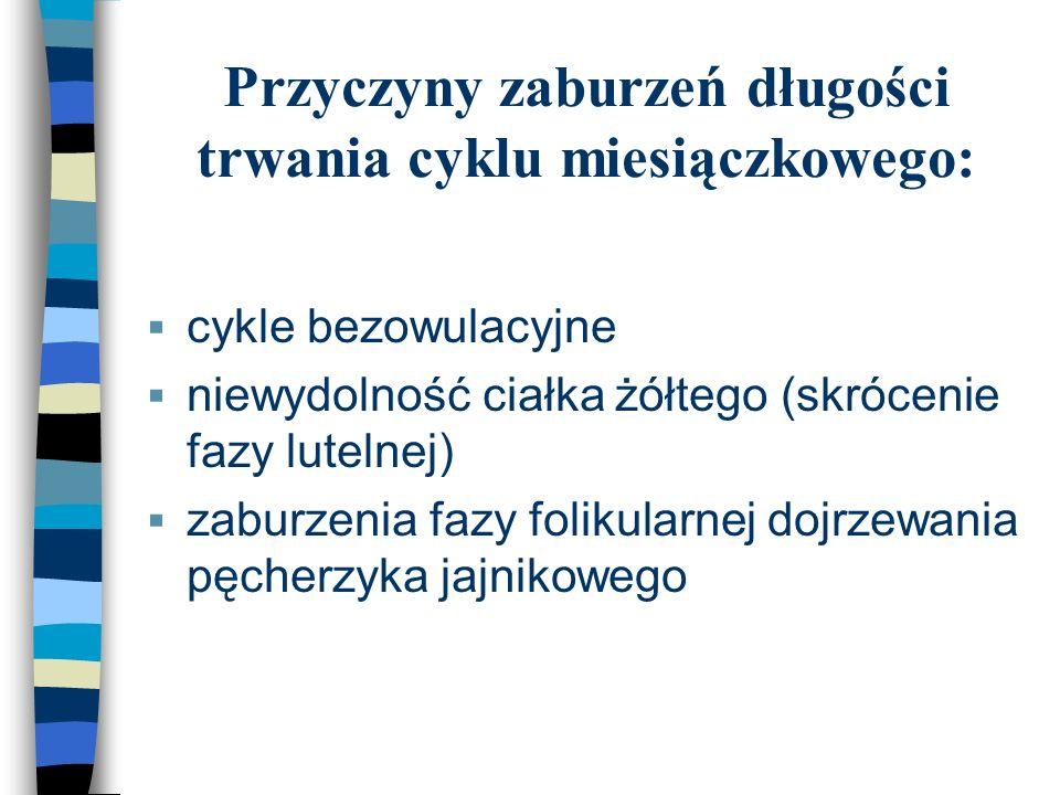 Przyczyny zaburzeń długości trwania cyklu miesiączkowego:  cykle bezowulacyjne  niewydolność ciałka żółtego (skrócenie fazy lutelnej)  zaburzenia f