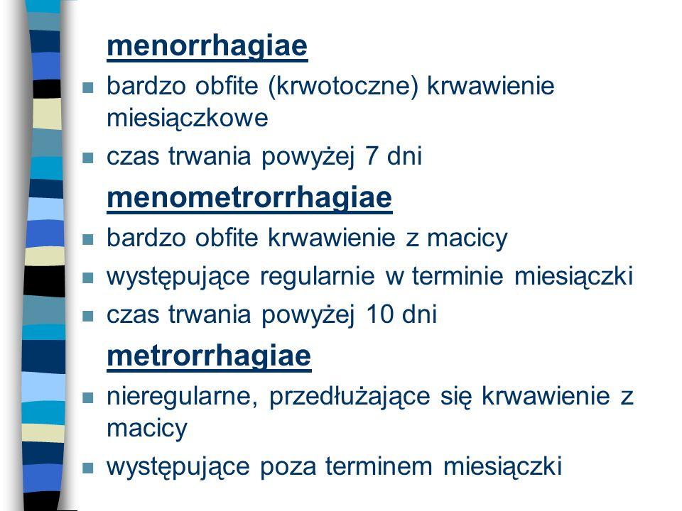 n menorrhagiae n bardzo obfite (krwotoczne) krwawienie miesiączkowe n czas trwania powyżej 7 dni n menometrorrhagiae n bardzo obfite krwawienie z maci