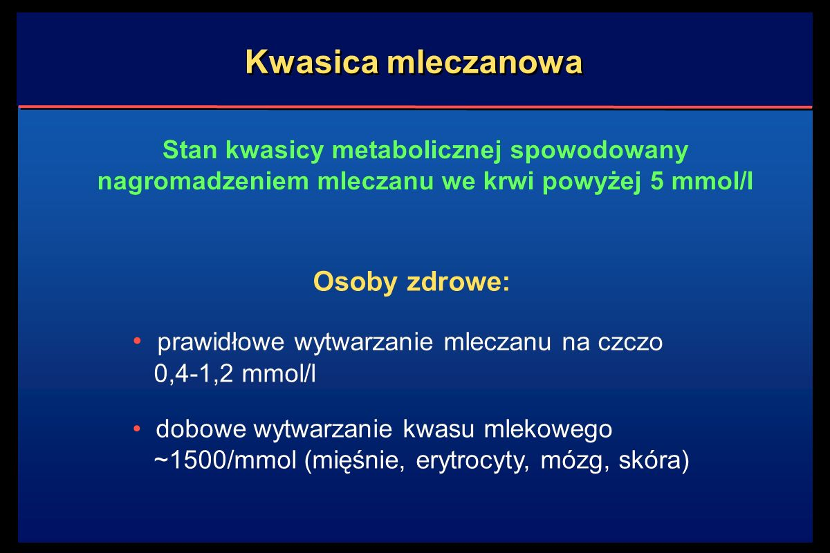 Kwasica mleczanowa Stan kwasicy metabolicznej spowodowany nagromadzeniem mleczanu we krwi powyżej 5 mmol/l Osoby zdrowe: prawidłowe wytwarzanie mleczanu na czczo 0,4-1,2 mmol/l dobowe wytwarzanie kwasu mlekowego ~1500/mmol (mięśnie, erytrocyty, mózg, skóra) Osoby zdrowe: prawidłowe wytwarzanie mleczanu na czczo 0,4-1,2 mmol/l dobowe wytwarzanie kwasu mlekowego ~1500/mmol (mięśnie, erytrocyty, mózg, skóra)