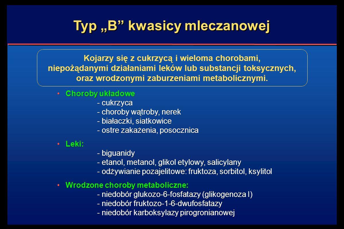 """Typ """"B kwasicy mleczanowej Choroby układowe - cukrzyca - choroby wątroby, nerek - białaczki, siatkowice - ostre zakażenia, posocznica Leki: - biguanidy - etanol, metanol, glikol etylowy, salicylany - odżywianie pozajelitowe: fruktoza, sorbitol, ksylitol Wrodzone choroby metaboliczne: - niedobór glukozo-6-fosfatazy (glikogenoza I) - niedobór fruktozo-1-6-dwufosfatazy - niedobór karboksylazy pirogronianowej Choroby układowe - cukrzyca - choroby wątroby, nerek - białaczki, siatkowice - ostre zakażenia, posocznica Leki: - biguanidy - etanol, metanol, glikol etylowy, salicylany - odżywianie pozajelitowe: fruktoza, sorbitol, ksylitol Wrodzone choroby metaboliczne: - niedobór glukozo-6-fosfatazy (glikogenoza I) - niedobór fruktozo-1-6-dwufosfatazy - niedobór karboksylazy pirogronianowej Kojarzy się z cukrzycą i wieloma chorobami, niepożądanymi działaniami leków lub substancji toksycznych, oraz wrodzonymi zaburzeniami metabolicznymi."""