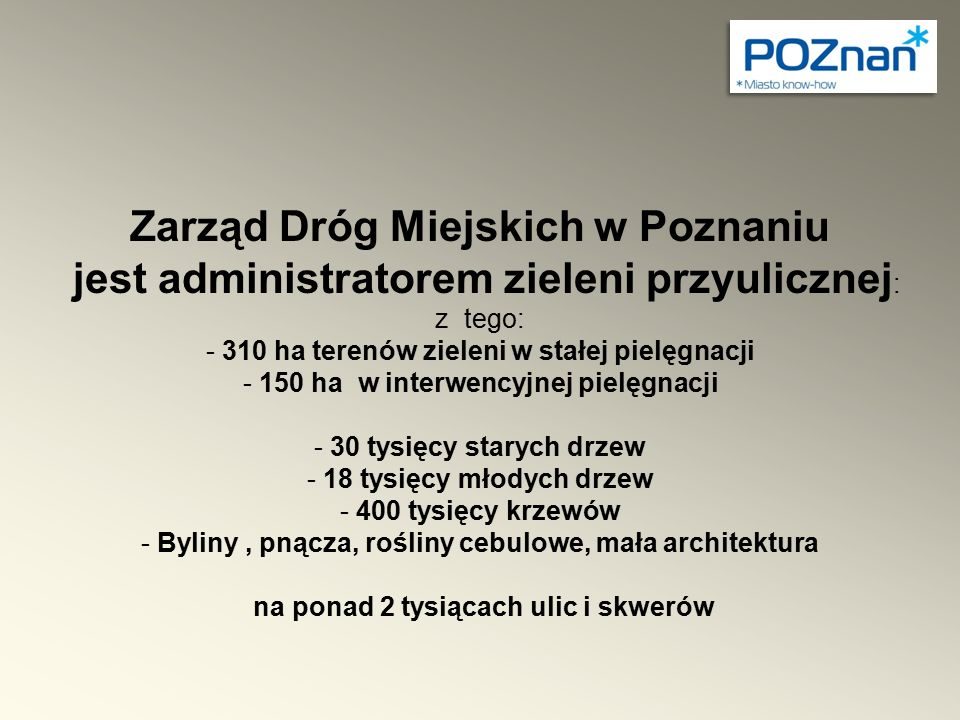 Zarząd Dróg Miejskich w Poznaniu jest administratorem zieleni przyulicznej : z tego: - 310 ha terenów zieleni w stałej pielęgnacji - 150 ha w interwen