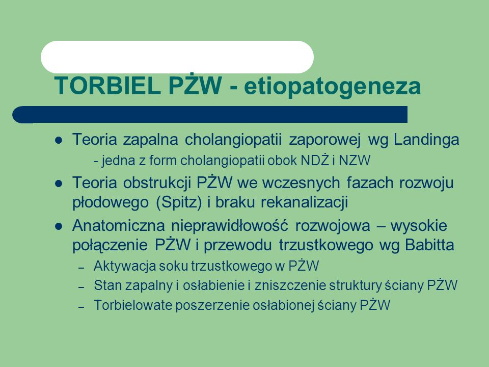 TORBIEL PŻW - etiopatogeneza Teoria zapalna cholangiopatii zaporowej wg Landinga - jedna z form cholangiopatii obok NDŻ i NZW Teoria obstrukcji PŻW we