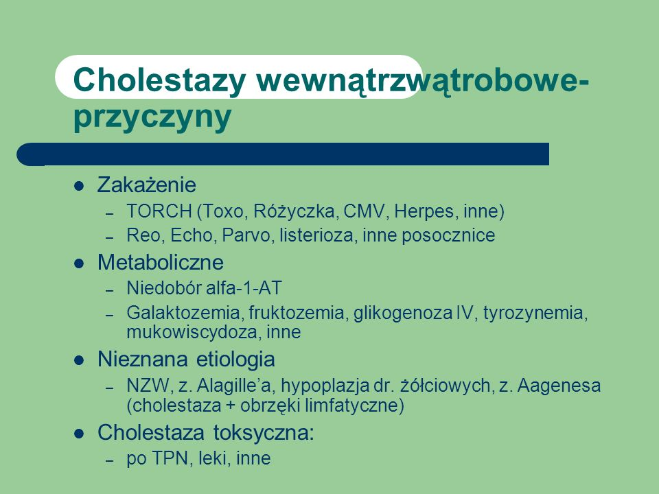 Cholestazy wewnątrzwątrobowe- przyczyny Zakażenie – TORCH (Toxo, Różyczka, CMV, Herpes, inne) – Reo, Echo, Parvo, listerioza, inne posocznice Metaboli