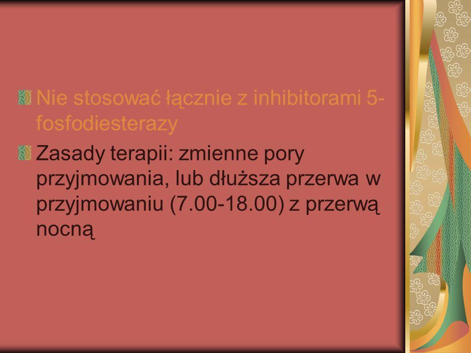 Nie stosować łącznie z inhibitorami 5- fosfodiesterazy Zasady terapii: zmienne pory przyjmowania, lub dłuższa przerwa w przyjmowaniu (7.00-18.00) z pr