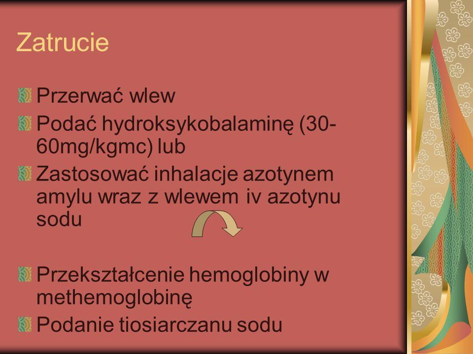 Zatrucie Przerwać wlew Podać hydroksykobalaminę (30- 60mg/kgmc) lub Zastosować inhalacje azotynem amylu wraz z wlewem iv azotynu sodu Przekształcenie