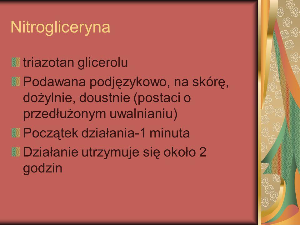Nitrogliceryna triazotan glicerolu Podawana podjęzykowo, na skórę, dożylnie, doustnie (postaci o przedłużonym uwalnianiu) Początek działania-1 minuta