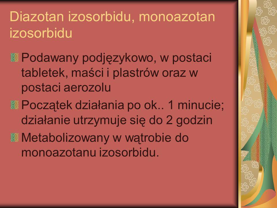 Diazotan izosorbidu, monoazotan izosorbidu Podawany podjęzykowo, w postaci tabletek, maści i plastrów oraz w postaci aerozolu Początek działania po ok