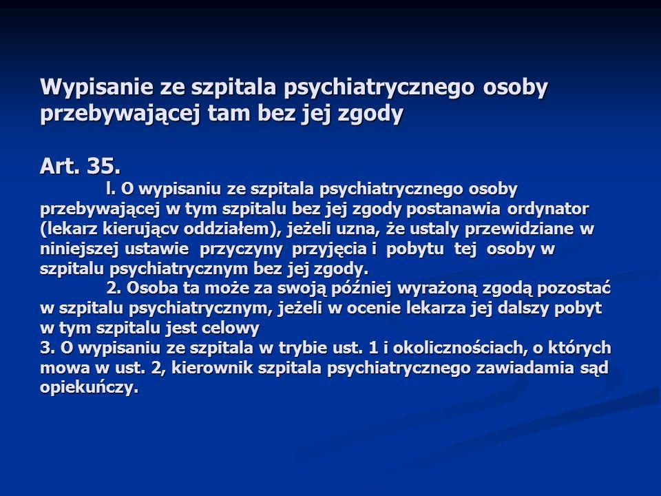 Wypisanie ze szpitala psychiatrycznego osoby przebywającej tam bez jej zgody Art. 35. l. O wypisaniu ze szpitala psychiatrycznego osoby przebywającej