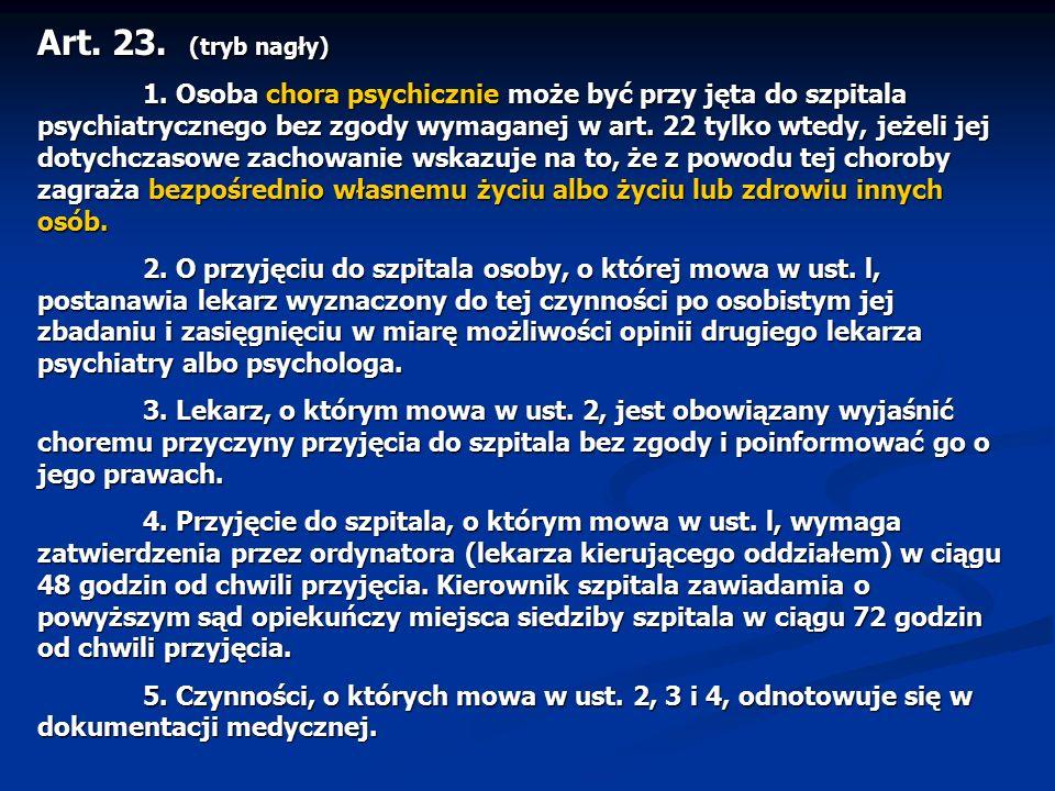 Art. 23. (tryb nagły) 1. Osoba chora psychicznie może być przy jęta do szpitala psychiatrycznego bez zgody wymaganej w art. 22 tylko wtedy, jeżeli jej