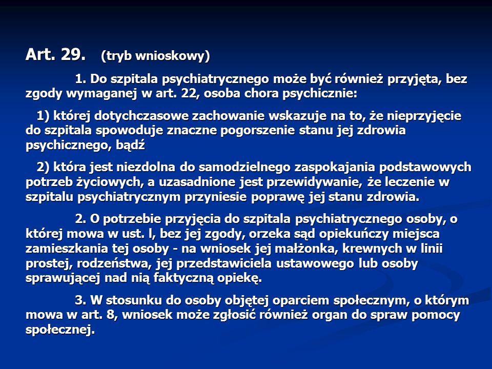 Art. 29. (tryb wnioskowy) 1. Do szpitala psychiatrycznego może być również przyjęta, bez zgody wymaganej w art. 22, osoba chora psychicznie: 1) której