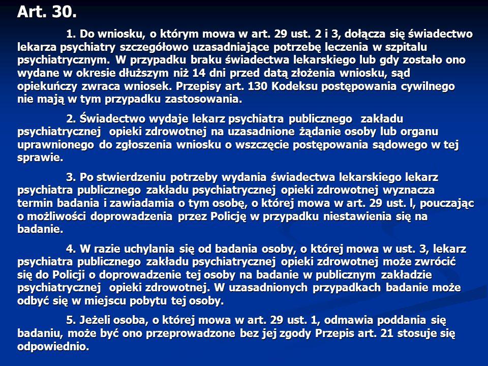 Art. 30. 1. Do wniosku, o którym mowa w art. 29 ust. 2 i 3, dołącza się świadectwo lekarza psychiatry szczegółowo uzasadniające potrzebę leczenia w sz