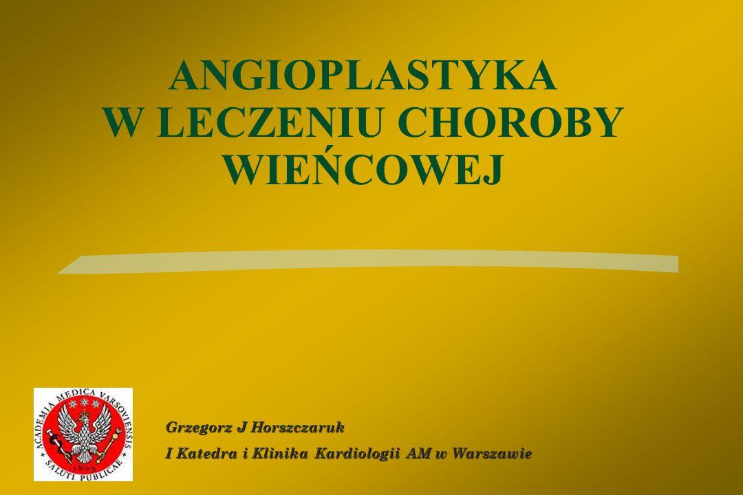 ANGIOPLASTYKA W LECZENIU CHOROBY WIEŃCOWEJ Grzegorz J Horszczaruk I Katedra i Klinika Kardiologii AM w Warszawie