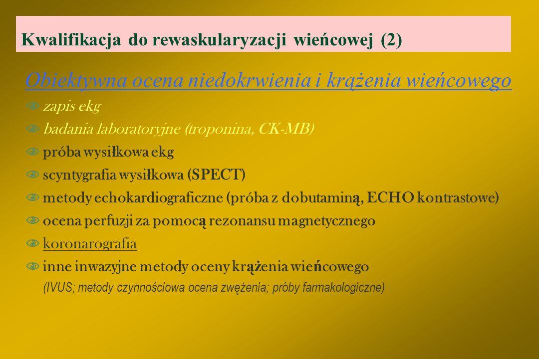 Kwalifikacja do rewaskularyzacji wieńcowej (2) Obiektywna ocena niedokrwienia i krążenia wieńcowego  zapis ekg  badania laboratoryjne (troponina, CK-MB)  próba wysi ł kowa ekg  scyntygrafia wysi ł kowa (SPECT)  metody echokardiograficzne (próba z dobutamin ą, ECHO kontrastowe)  ocena perfuzji za pomoc ą rezonansu magnetycznego  koronarografia  inne inwazyjne metody oceny kr ąż enia wie ń cowego (IVUS; metody czynnościowa ocena zwężenia; próby farmakologiczne)