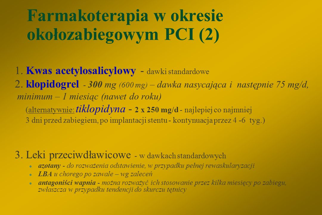 Farmakoterapia w okresie okołozabiegowym PCI (1) §heparyna (UFH) – 50-70 U/kg m. ciała - bolus na początku zabiegu, a następnie ewentualne dawki dodat