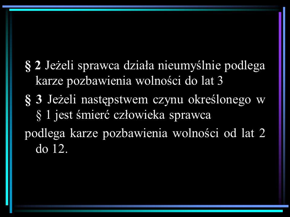 § 2 Jeżeli sprawca działa nieumyślnie podlega karze pozbawienia wolności do lat 3 § 3 Jeżeli następstwem czynu określonego w § 1 jest śmierć człowieka sprawca podlega karze pozbawienia wolności od lat 2 do 12.