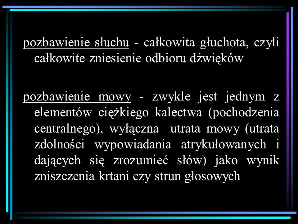 pozbawienie słuchu - całkowita głuchota, czyli całkowite zniesienie odbioru dźwięków pozbawienie mowy - zwykle jest jednym z elementów ciężkiego kalectwa (pochodzenia centralnego), wyłączna utrata mowy (utrata zdolności wypowiadania atrykułowanych i dających się zrozumieć słów) jako wynik zniszczenia krtani czy strun głosowych