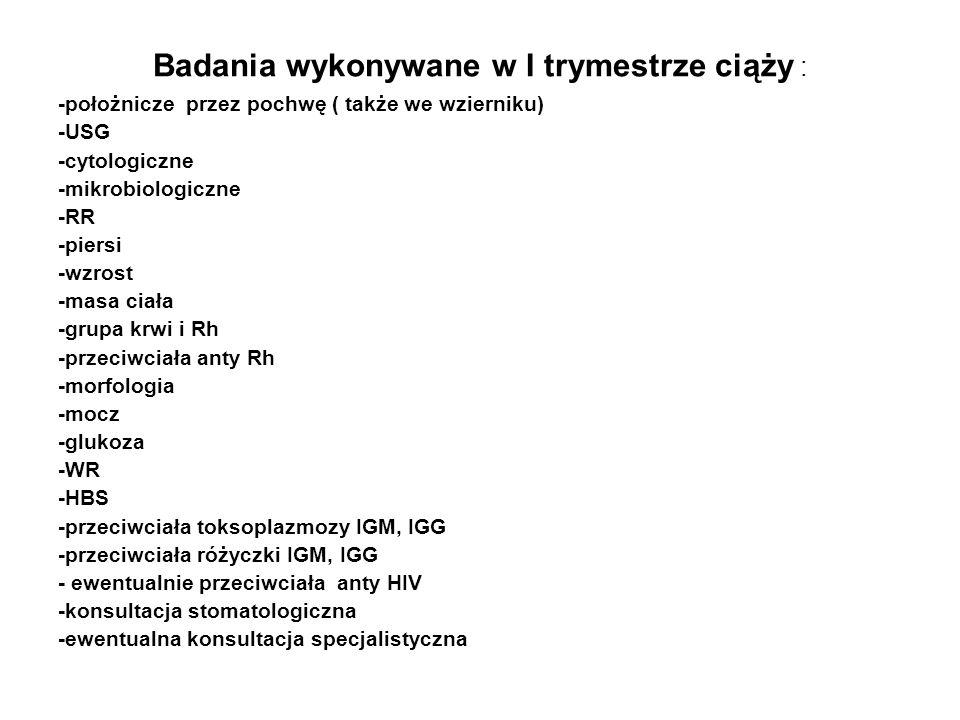 Badania wykonywane w I trymestrze ciąży : -położnicze przez pochwę ( także we wzierniku) -USG -cytologiczne -mikrobiologiczne -RR -piersi -wzrost -mas
