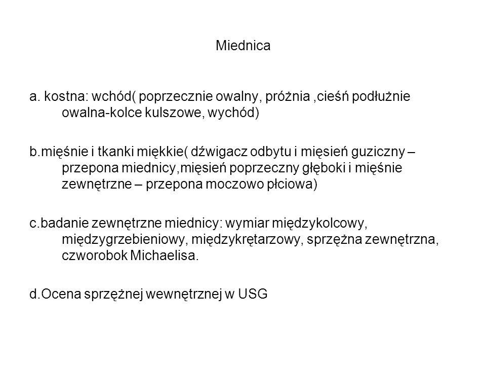 Miednica a. kostna: wchód( poprzecznie owalny, próżnia,cieśń podłużnie owalna-kolce kulszowe, wychód) b.mięśnie i tkanki miękkie( dźwigacz odbytu i mi