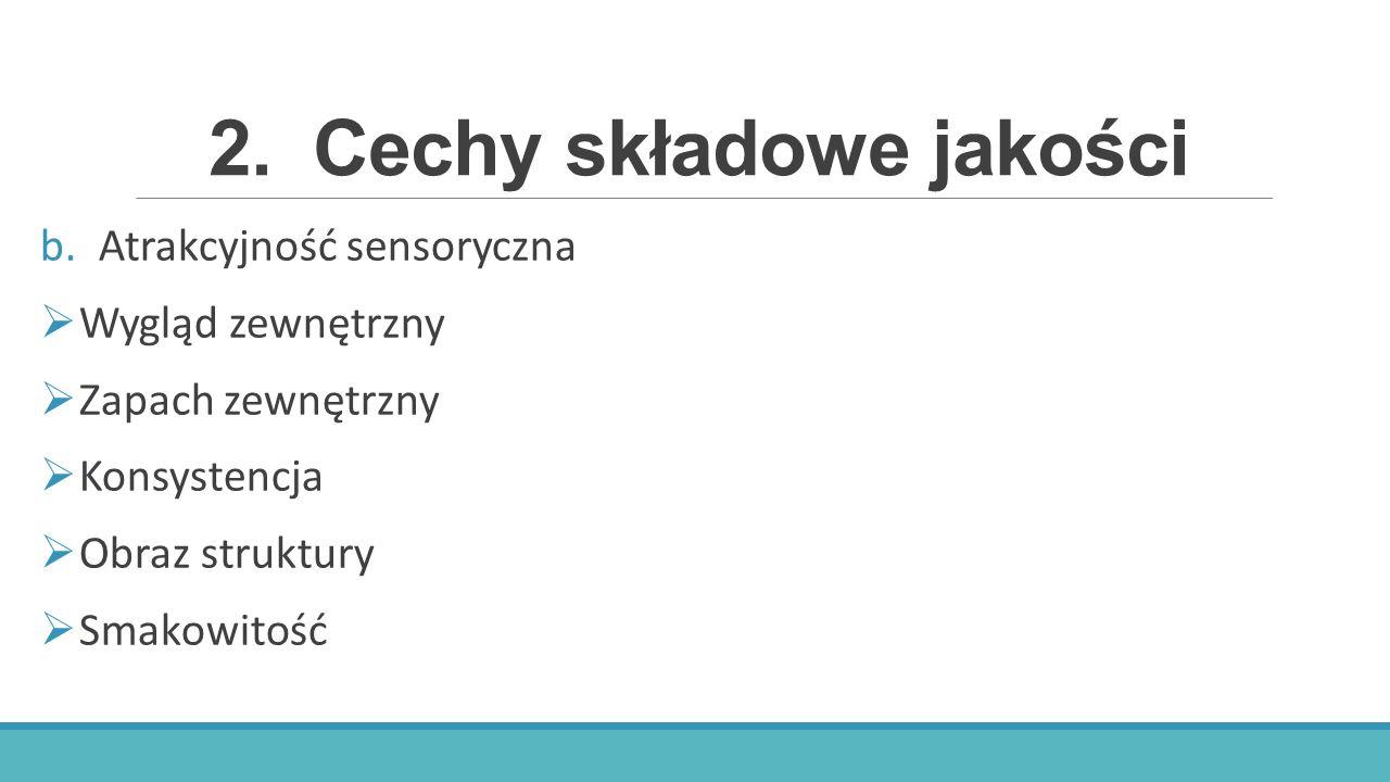 2.Cechy składowe jakości b.Atrakcyjność sensoryczna  Wygląd zewnętrzny  Zapach zewnętrzny  Konsystencja  Obraz struktury  Smakowitość