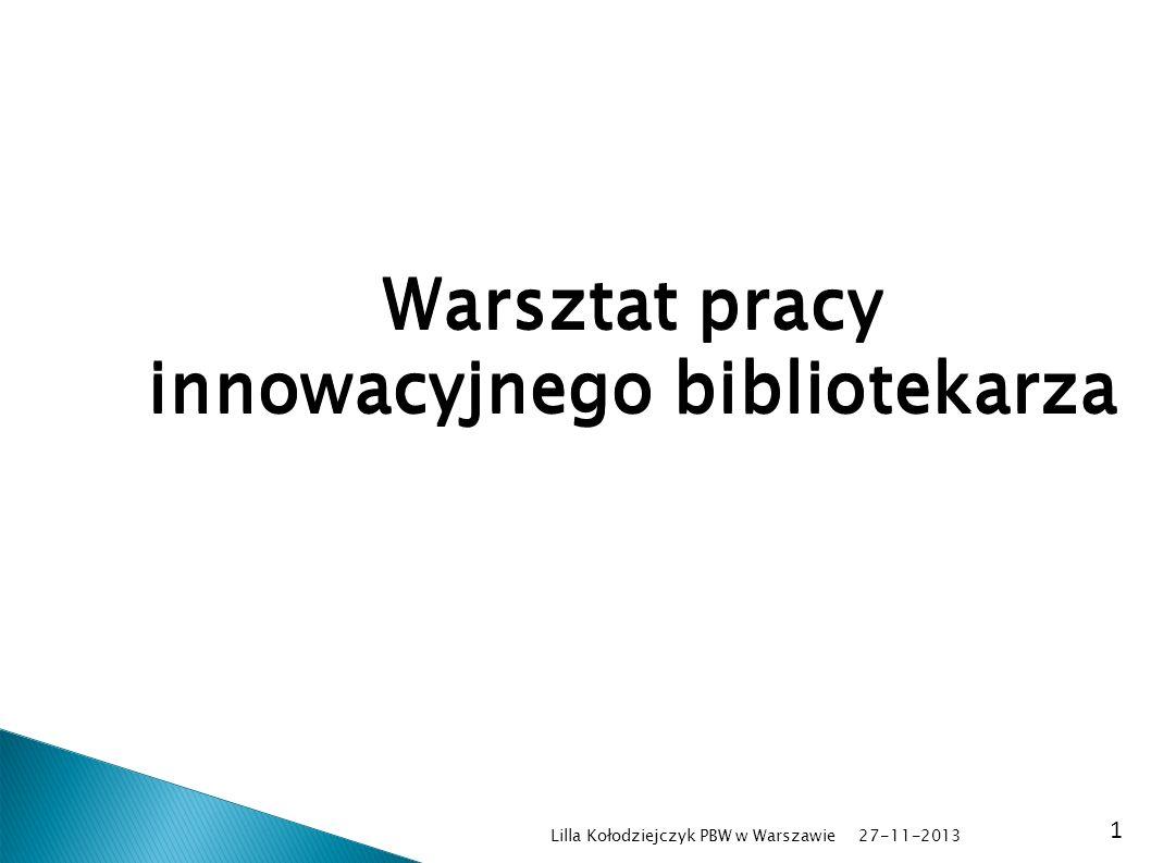 Lilla Kołodziejczyk PBW w Warszawie 1 Warsztat pracy innowacyjnego bibliotekarza 27-11-2013