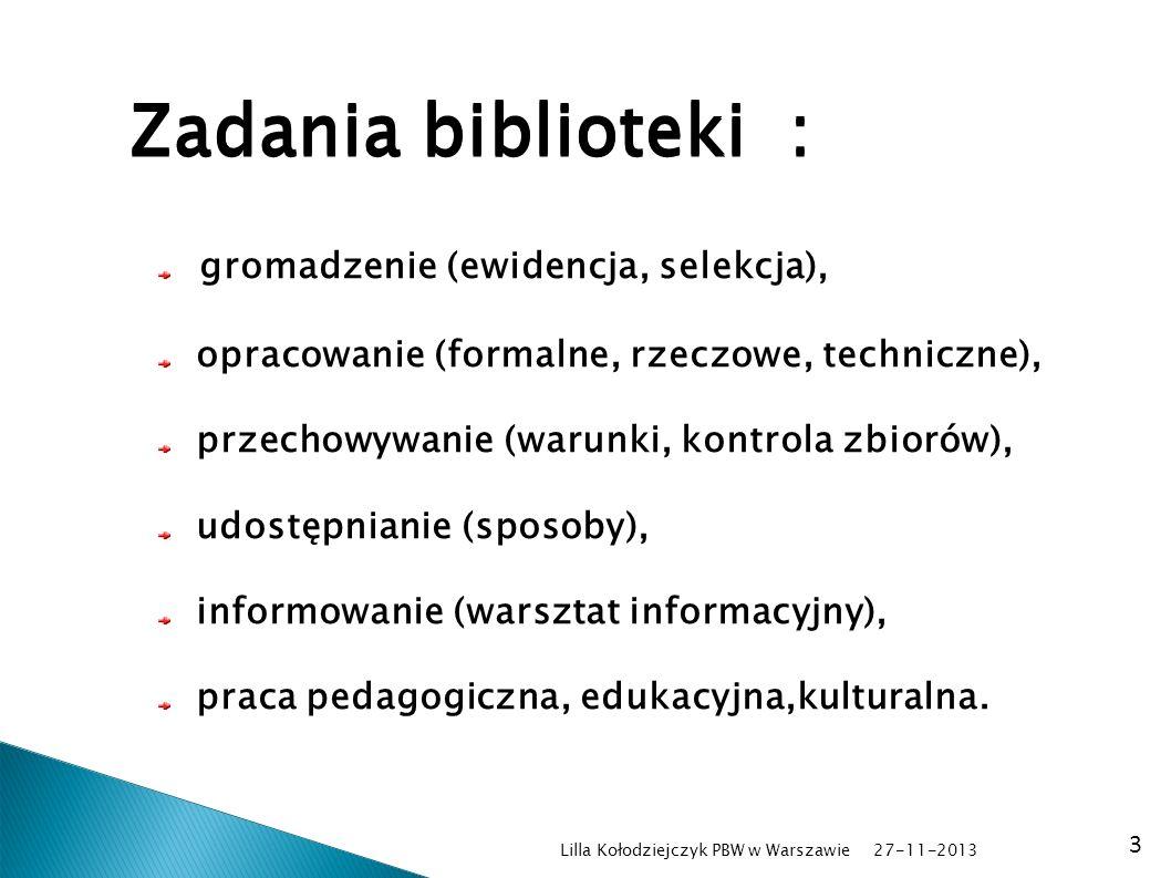 27-11-2013 Lilla Kołodziejczyk PBW w Warszawie 3 Zadania biblioteki : gromadzenie (ewidencja, selekcja), opracowanie (formalne, rzeczowe, techniczne),
